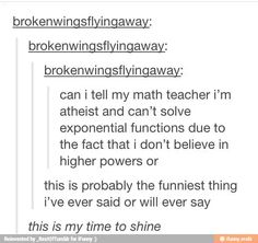 Atheism, Religion, God is Imaginary, Humor. Can I tell my math teacher I'm atheist and can't solve exponential functions due to the fact that I don't believe in higher powers or...
