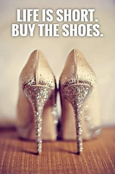 Life is short. Buy the shoes. Picture Quotes.