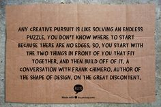 Any creative pursuit is like solving an endless puzzle. You don't know where to start because there are no edges. So, you start with the two things in front of you that fit together, and then build off of it.  A conversation with Frank Chimero, author of The Shape of Design, on The Great Discontent.