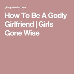 How To Be A Godly Girlfriend | Girls Gone Wise