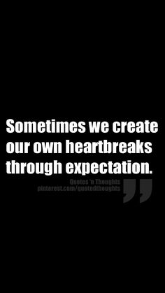 Sometimes we create our own heartbreaks through expectation.