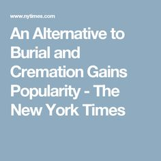 An Alternative to Burial and Cremation Gains Popularity - The New York Times