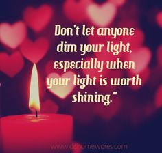 You need to stop dimming mine, because mine is worth shining! I WILL tell myself this everyday, damn you!!