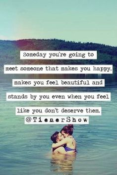 Someday you're going to meet someone that makes you happy, makes you feel beautiful and stands by you even when you feel like you don't deserve them.
