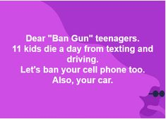 THIS IS THE PATHETIC REASONING OF A GUN TOTING REDNECK NRA SUPPORTER. TEXTING DEATHS ARE APPALLING AGREED. BUT YOUR RATIONALE IS AS SKEWED AND INAPPROPRIATE AS YOUR ILLOGICAL DEFENSE OF THE 2ND AMENDMENT REGARDING WEAPONS OF MASS DESTRUCTION.