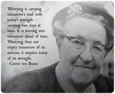 Worrying does not empty tomorrow of its sorrow; it empties today of its strength. - Corrie ten Boom