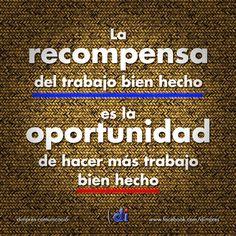 La recompensa del trabajo bien hecho es la oportunidad de hacer más trabajo bien…