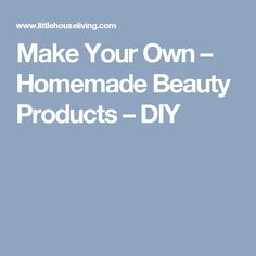 Make Your Own – Homemade Beauty Products – DIY