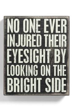 No one was ever injured by looking on the bright side