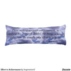 Effort to Achievement Body Pillow - $105.00 - Effort to Achievement Body Pillow - by #RGebbiePhoto @ #zazzle - #Inspirational #Motivational #Quote - From seeking spiritual enlightenment, to climbing the corporate ladder, the things a person seeks from life usually take effort to achieve. This is a quote by RGebbiePhoto, and presented here in our store at InspirationU. These words are set against a cloud covered sky.