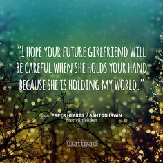 """I hope your future girlfriend will be careful when she holds your hand because she is holding my world."" - from Paper Hearts \\ Ashton Irwin (on Wattpad)  https://www.wattpad.com/story/18069387?utm_content=share_quote&utm_medium=pinterest&utm_source=android"