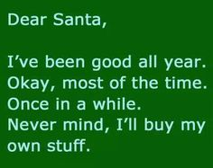 Dear Santa,  I've been good all year. Okay, most of the time. Once in a while. Never mind, I'll buy my own stuff.
