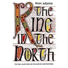 The King in the North: The Life and Times of Oswald of Northumbria, By Max Adams