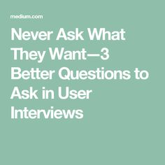 Never Ask What They Want — 3 Better Questions to Ask in User Interviews