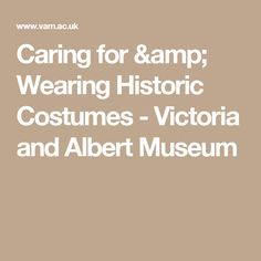 Caring for & Wearing Historic Costumes - Victoria and Albert Museum