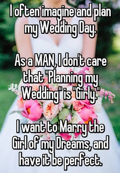 "I often imagine and plan my Wedding Day. As a MAN, I don't care that ""Planning my Wedding"" is ""Girly."" I want to Marry the Girl of my Dreams, and have it be perfect."