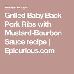 Grilled Baby Back Pork Ribs with Mustard-Bourbon Sauce recipe   Epicurious.com