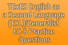 TEXES ENGLISH AS A SECOND LANGUAGE (ESL)/GENERALIST EC-6 PRACTICE QUESTIONS The TExES English as a Second Language (ESL)/Generalist EC-6 exam is an assessment of educators pursuing licensure in the state of Texas to teach ESL and general classes to children up to 6th grade. http://www.mometrix.com/blog/texes-english-as-a-second-language-eslgeneralist-ec-6-practice-questions/