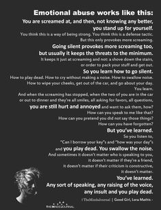 Emotional abuse works like this: You are screamed at, and then, not knowing any better, you stand up for yourself. Emotional Abuse Quotes, Mental And Emotional Health, Quotes About Abuse, Verbal Abuse Quotes, Emotional Healing, Child Abuse Quotes, Narcissist Quotes, Narcissistic Abuse Recovery, Narcissistic Behavior