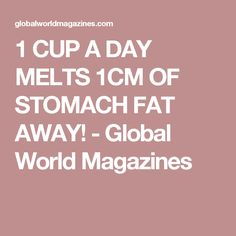 1 CUP A DAY MELTS 1CM OF STOMACH FAT AWAY! - Global World Magazines