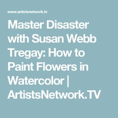 Master Disaster with Susan Webb Tregay: How to Paint Flowers in Watercolor | ArtistsNetwork.TV