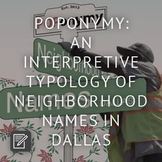 Dallas neighborhood names speak volumes about the city's complexion. Just  as our words offer insight into our character, the way the city describes  itself and names its parts- its toponymy- offer insight into its anatomy,  its aspirations, its values, and its history. Rather than a study of the  origin of individual place names, this is a typology of toponymy, revealing  the city's values through categories of place names. Neighborhoods are the  building blocks of cities; what information…