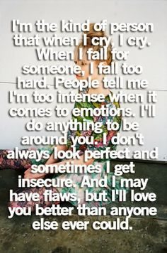 I'm the kind of person that when I cry, I cry. When I fall for someone, I fall too hard. People tell me I'm too intense when it comes to emotions. I'll do anything to be around you. I don't always look perfect and sometimes I get insecure. And I may have flaws, but I'll love you better than anyone else ever could