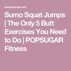 Sumo Squat Jumps | The Only 5 Butt Exercises You Need to Do | POPSUGAR Fitness