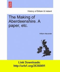 The Making of Aberdeenshire. A paper, etc. (9781241348540) William Alexander , ISBN-10: 1241348545  , ISBN-13: 978-1241348540 ,  , tutorials , pdf , ebook , torrent , downloads , rapidshare , filesonic , hotfile , megaupload , fileserve