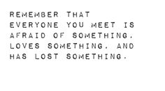 Remember that everyone you meet is afraid of something, loves something, and has lost something.