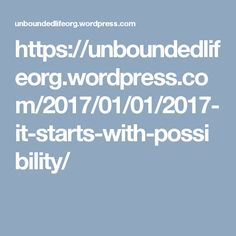 https://unboundedlifeorg.wordpress.com/2017/01/01/2017-it-starts-with-possibility/