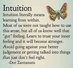 """""""Intuition literally means learning from within. Most of us were not taught how to use this sense, but all of us know well that """"gut"""" feeling. Learn to trust your inner feeling and it will become stronger. Avoid going against your better judgement or getting talked into things that just don't feel right."""" ~ Doe Zantamata"""