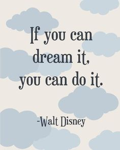 If you can dream it. You can do it. - Walt Disney. Believe this. Go for your dreams and don't look back except for to see how far you've come.