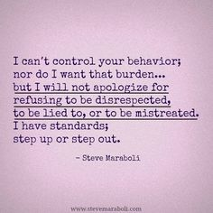 I can't control your behavior, nor do I want that burden...but I will not apologize for refusing to be disrespected, to be lied to, or to be mistreated. I have standards, step up or step out.