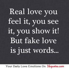 Real love you feel it, you see it, you show it! But fake love is just words…