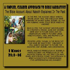 A SIMPLER, CLEARER APPROACH TO BIBLE NARRATIVES// The Bible Account About Naboth   Explained In The Past //  In the past, the account about Naboth,  whose unjust trial and execution were  arranged by wicked Queen Jezebel so that  her husband, Ahab, could seize Naboth's  vineyard.  //  Back in 1932, that account was explained  as a prophetic drama. Ahab and Jezebel  were said to picture Satan and his  organization; Naboth pictured Jesus;  Naboth's death, then, was prophetic of  Jesus'…