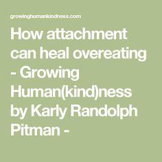 How attachment can heal overeating - Growing Human(kind)ness by Karly Randolph Pitman -