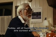 "21 Amazingly Profound Quotes From Hayao Miyazaki (""Today, all of humanity's dreams are cursed somehow.  Beautiful yet cursed dreams."")"