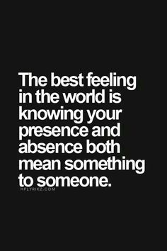 Your presence,  your absence mean something....