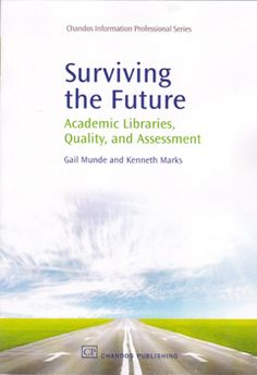 Surviving the Future: Academic Libraries, Quality and Assessment / By Kenneth Marks and Gail Munde. 2009