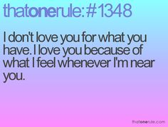 I don't love you for what you have. I love you because of what I feel whenever I'm near you.