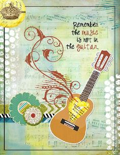 Remember the music is not in the guitar
