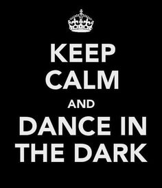 No really! I really do dance in the dark. I feel I dance more freely when no one can see me.