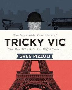 Tricky Vic: The Impossibly True Story of the Man Who Sold the Eiffel Tower. By Greg Pizzoli. Call # E PIZ