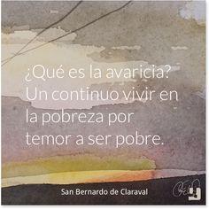 """¿Qué es la avaricia? Un continuo vivir en la pobreza por temor a ser pobre.""""  San Bernardo de Claraval"""