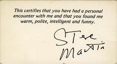 "when i saw Steve Martin on The Tonight Show with Johnny Carson, i approached him with pen and paper for an autograph. But Martin said ""Thanks kid,"" gave me his business card and kept walking. At first I was disappointed. But then I thought, *WOW! I have Steve Martin's business card.* http://www.methodshop.com/2012/12/celebrity-business-cards.shtml#stevemartin"