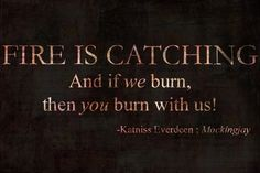 """Fire is catching. And if we burn, you Ben with us!"" Katniss Everdeen, Mockingjay of the Hunger games Triology"