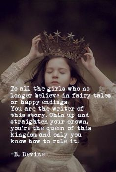 To all the girls who no longer believe in fairy tales or happy endings... You are the writer of this story. Chin up and straighten your crown, you're the queen of this kingdom and only you know how to rule it.
