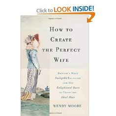 How to Create the Perfect Wife: Britain's Most Ineligible Bachelor and his Enlightened Quest to Train the Ideal Mate: Wendy Moore: 9780465065745: Amazon.com: Books