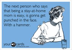 The next person who says that being a stay-at-home mom is easy, is gonna get punched in the face. With a hammer.